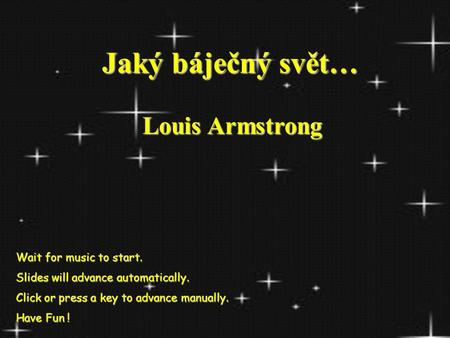 Jaký báječný svět… Jaký báječný svět… Louis Armstrong Wait for music to start. Slides will advance automatically. Click or press a key to advance manually.