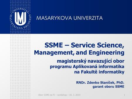 Obor SSME na FI – workshop – 18. 3. 20101 SSME – Service Science, Management, and Engineering magisterský navazující obor programu Aplikovaná informatika.