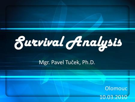 Survival Analysis Mgr. Pavel Tuček, Ph.D. Olomouc 10.03.2010.