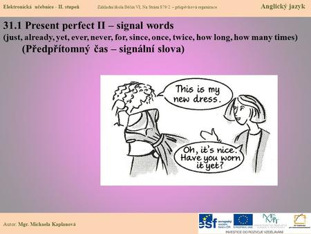 31.1 Present perfect II – signal words (just, already, yet, ever, never, for, since, once, twice, how long, how many times) (Předpřítomný čas – signální.