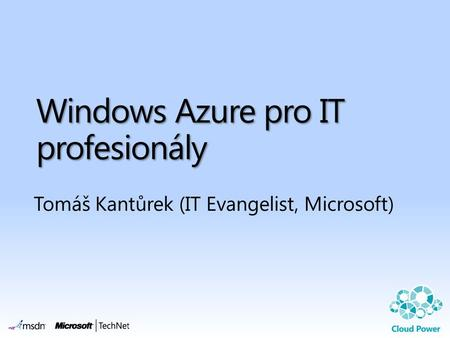 Windows Azure pro IT profesionály Tomáš Kantůrek (IT Evangelist, Microsoft)