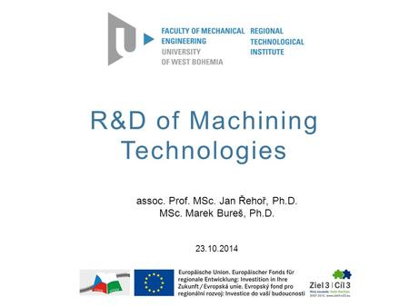 R&D of Machining Technologies assoc. Prof. MSc. Jan Řehoř, Ph.D. MSc. Marek Bureš, Ph.D. 23.10.2014.