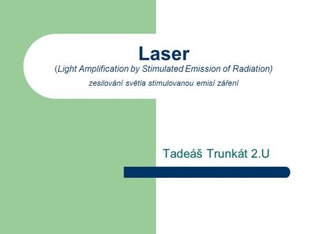 Laser (Light Amplification by Stimulated Emission of Radiation) zesilování světla stimulovanou emisí záření Tadeáš Trunkát 2.U.