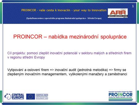 PROINCOR - vaše cesta k inovacím - your way to innovation (Spolufinancováno z operačního programu Nadnárodní spolupráce – Střední Evropa) 1 PROINCOR –