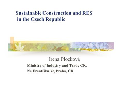 Sustainable Construction and RES in the Czech Republic Irena Plocková Ministry of Industry and Trade CR, Na Františku 32, Praha, CR.
