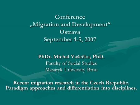 "Conference ""Migration and Development"" Ostrava September 4-5, 2007 PhDr. Michal Vašečka, PhD. Faculty of Social Studies Masaryk University Brno Recent."