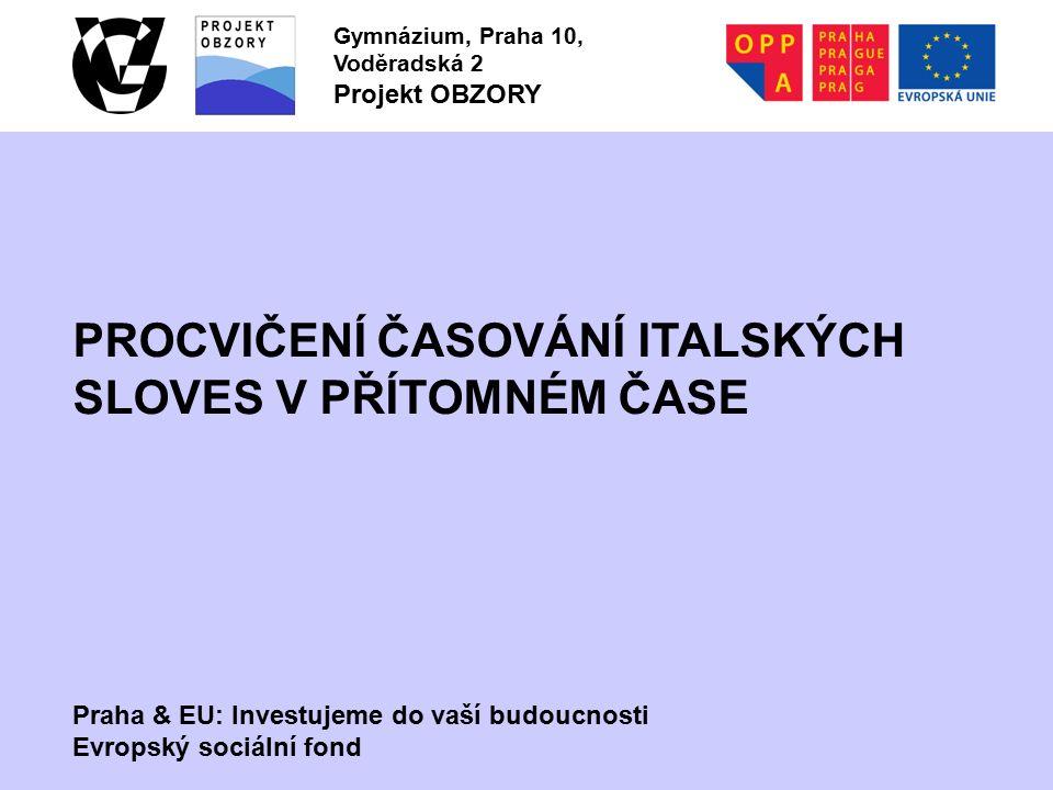 Praha & EU: Investujeme do vaší budoucnosti Evropský sociální fond Gymnázium, Praha 10, Voděradská 2 Projekt OBZORY PROCVIČENÍ ČASOVÁNÍ ITALSKÝCH SLOVES V PŘÍTOMNÉM ČASE