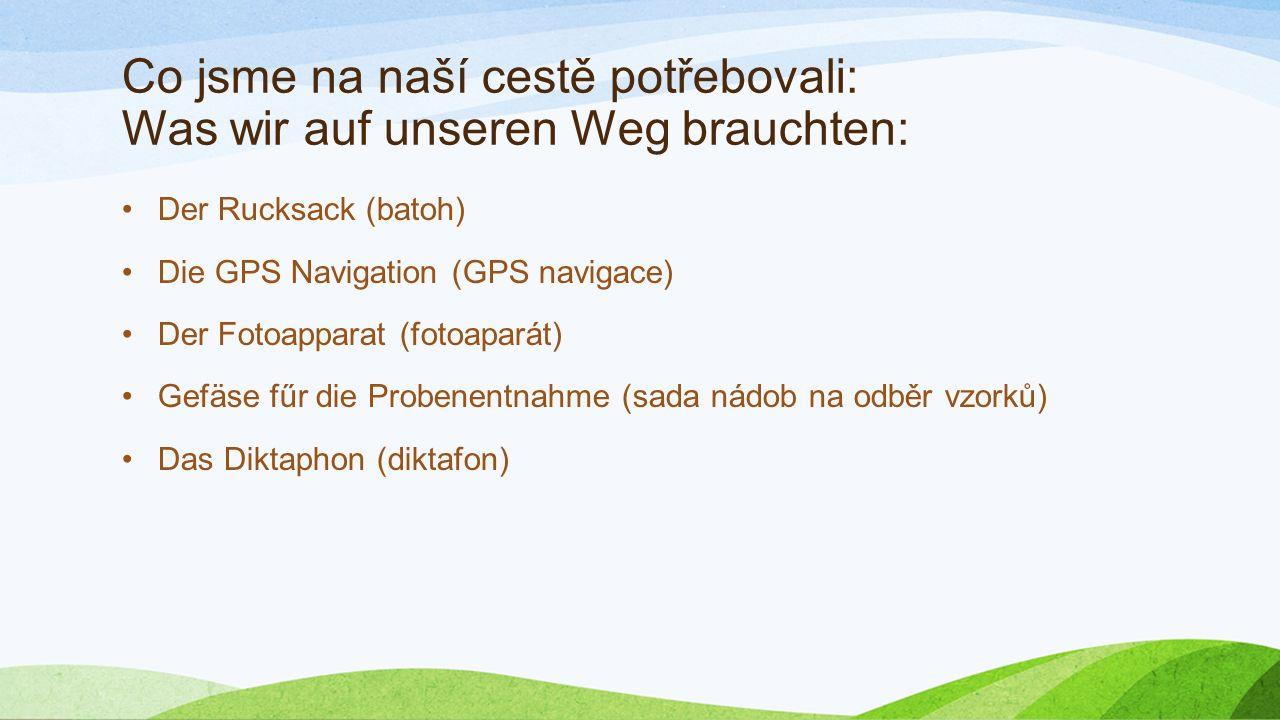 Co jsme na naší cestě potřebovali: Was wir auf unseren Weg brauchten: Der Rucksack (batoh) Die GPS Navigation (GPS navigace) Der Fotoapparat (fotoaparát) Gefäse fűr die Probenentnahme (sada nádob na odběr vzorků) Das Diktaphon (diktafon)