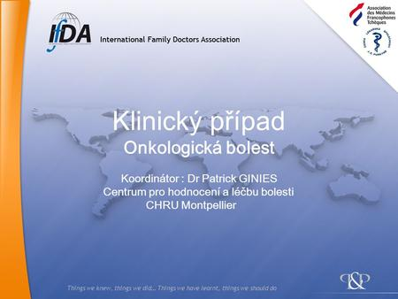 Things we knew, things we did… Things we have learnt, things we should do Klinický případ Onkologická bolest Koordinátor : Dr Patrick GINIES Centrum pro.