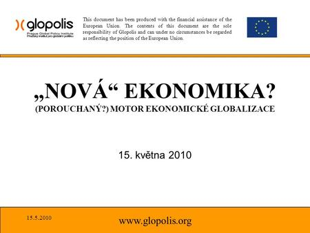 "15. května 2010 www.glopolis.org ""NOVÁ"" EKONOMIKA? (POROUCHANÝ?) MOTOR EKONOMICKÉ GLOBALIZACE This document has been produced with the financial assistance."