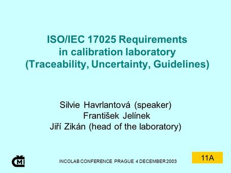 INCOLAB CONFERENCE PRAGUE 4 DECEMBER 2003 ISO/IEC 17025 Requirements in calibration laboratory (Traceability, Uncertainty, Guidelines) Silvie Havrlantová.