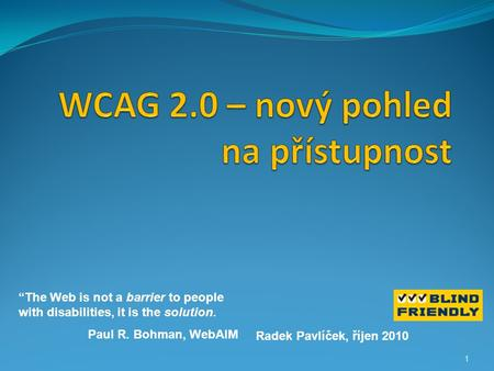 "1 Radek Pavlíček, říjen 2010 ""The Web is not a barrier to people with disabilities, it is the solution. Paul R. Bohman, WebAIM."