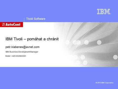 Tivoli Software © 2010 IBM Corporation IBM Tivoli – pomáhat a chránit IBM Business Development Manager Mobil: +420 602663351.