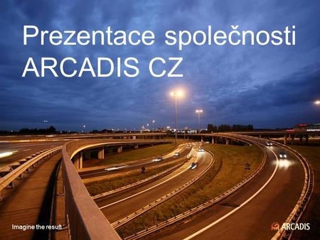Imagine the result Prezentace společnosti ARCADIS CZ Imagine the result.