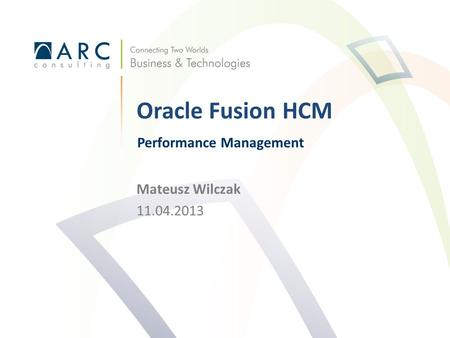 Mateusz Wilczak 11.04.2013 Oracle Fusion HCM Performance Management.