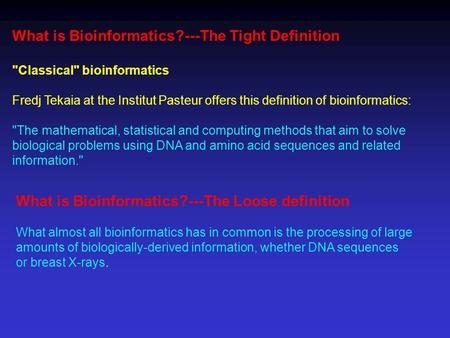 What is Bioinformatics?---The Tight Definition Classical bioinformatics Fredj Tekaia at the Institut Pasteur offers this definition of bioinformatics: