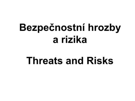 Bezpečnostní hrozby a rizika Threats and Risks. English resp. Francais To run a risk = courrir un risque To assume a risk = assumer un risque To také.