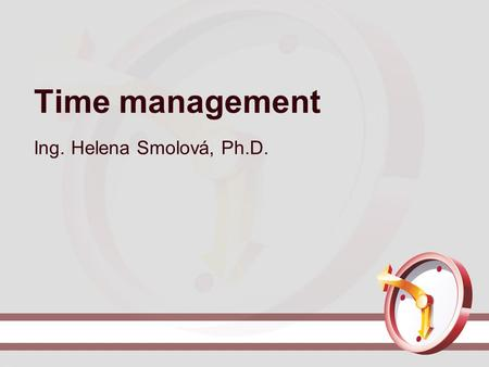 Time management Ing. Helena Smolová, Ph.D.. Obsah.