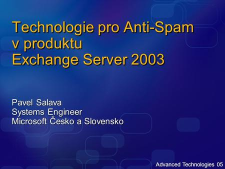 Advanced Technologies 05 Technologie pro Anti-Spam v produktu Exchange Server 2003 Pavel Salava Systems Engineer Microsoft Česko a Slovensko.