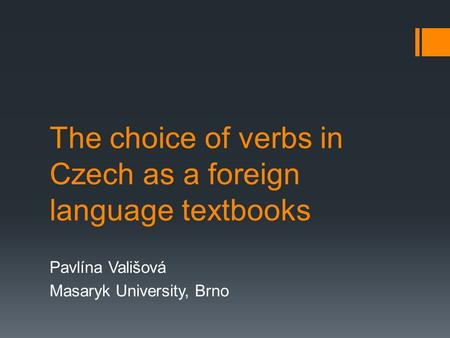 The choice of verbs in Czech as a foreign language textbooks Pavlína Vališová Masaryk University, Brno.
