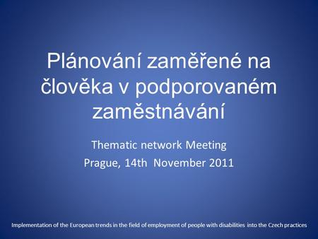 Plánování zaměřené na člověka v podporovaném zaměstnávání Thematic network Meeting Prague, 14th November 2011 Implementation of the European trends in.