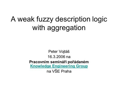 A weak fuzzy description logic with aggregation Peter Vojtáš 16.3.2006 na Pracovním semináři pořádaném Knowledge Engineering Group Knowledge Engineering.