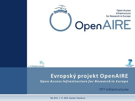 FP7-Infrastructures Evropský projekt OpenAIRE Open Access Infrastructure for Research in Europe BA 2010, 3. 11. 2010, Daniela Tkačíková.