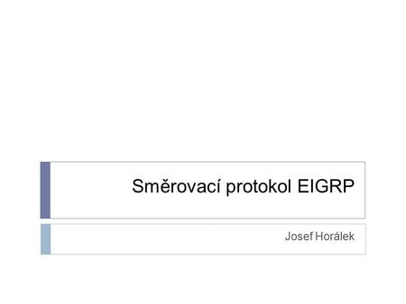 Směrovací protokol EIGRP Josef Horálek. Enhanced Interior Routing Protocol  Dokument ID 16406  (http://www.cisco.com/application/pdf/paws/16406/eigrp-toc.pdf)http://www.cisco.com/application/pdf/paws/16406/eigrp-toc.pdf.