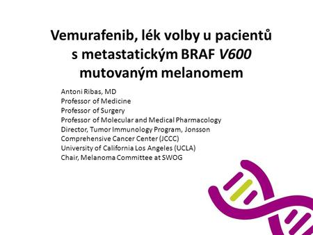 Vemurafenib, lék volby u pacientů s metastatickým BRAF V600 mutovaným melanomem Antoni Ribas, MD Professor of Medicine Professor of Surgery Professor of.