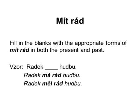 Mít rád Fill in the blanks with the appropriate forms of mít rád in both the present and past. Vzor: Radek ____ hudbu. Radek má rád hudbu. Radek měl rád.