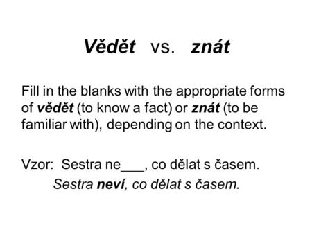 Vědět vs. znát Fill in the blanks with the appropriate forms of vědět (to know a fact) or znát (to be familiar with), depending on the context. Vzor: Sestra.