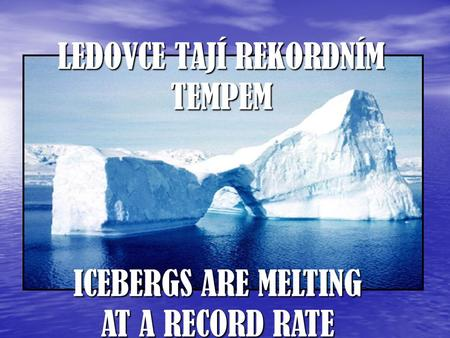 LEDOVCE TAJÍ REKORDNÍM TEMPEM ICEBERGS ARE MELTING AT A RECORD RATE.