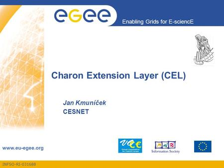 INFSO-RI-031688 Enabling Grids for E-sciencE www.eu-egee.org Charon Extension Layer (CEL) Jan Kmuníček CESNET.