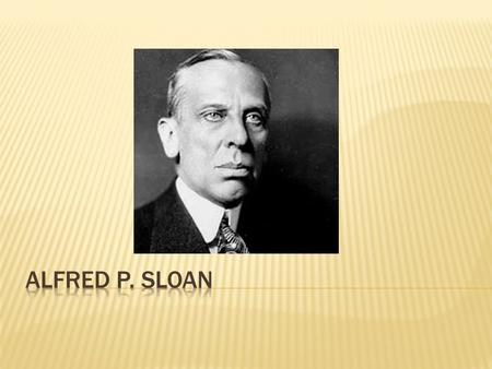  Alfred Pritchard Sloan, Jr.  Narodil se 23. května 1875 New Haven, Connecticut  Zemřel 17. února 1966 New York.