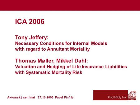 ICA 2006 Tony Jeffery: Necessary Conditions for Internal Models with regard to Annuitant Mortality Thomas Møller, Mikkel Dahl: Valuation and Hedging of.