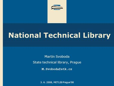 3. 6. 2008, METLIB Prague'08 National Technical Library Martin Svoboda State technical library, Prague