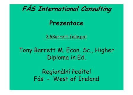 FÁS International Consulting Prezentace 3.6Barrett-folie.ppt Tony Barrett M. Econ. Sc., Higher Diploma in Ed. Regionální ředitel Fás - West of Ireland.