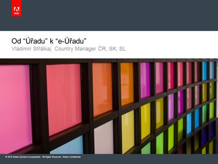"© 2010 Adobe Systems Incorporated. All Rights Reserved. Adobe Confidential. Vladimír Střálka| Country Manager ČR, SK, SL Od ""Úřadu"" k ""e-Úřadu"""