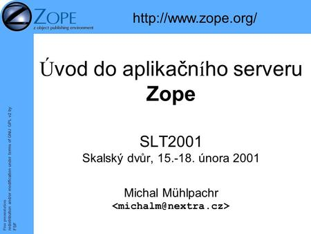 Free presentation redistribution and/or modification under terms of GNU GPL v2 by FSF Úvod do aplikačního serveru Zope SLT2001 Skalský dvůr, 15.-18. února.