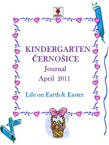 KINDERGARTEN Č ERNOŠICE Journal April 2011 Life on Earth & Easter.