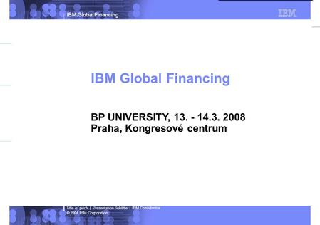 IBM Global Financing © 2004 IBM Corporation Title of pitch | Presentation Subtitle | IBM Confidential Indications in green = Live content Indications in.