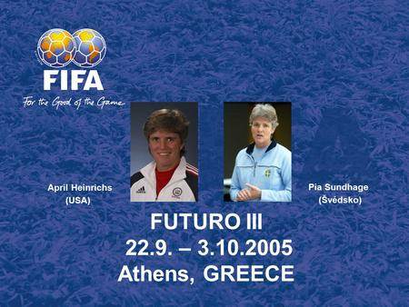 FUTURO III 22.9. – 3.10.2005 Athens, GREECE Pia Sundhage (Švédsko) April Heinrichs (USA)