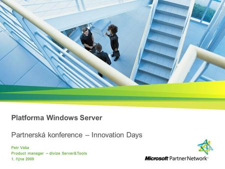 Platforma Windows Server Partnerská konference – Innovation Days Petr Váša Product manager – divize Server&Tools 1. října 2009.