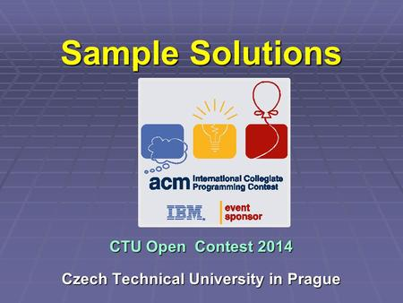 Sample Solutions CTU Open Contest 2014 Czech Technical University in Prague.