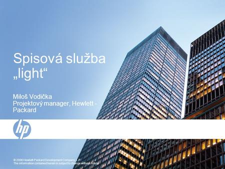 "© 2006 Hewlett-Packard Development Company, L.P. The information contained herein is subject to change without notice Spisová služba ""light"" Miloš Vodička."