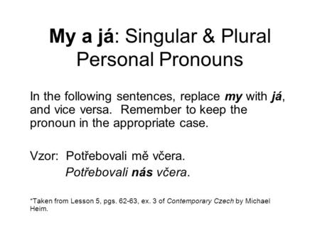 My a já: Singular & Plural Personal Pronouns In the following sentences, replace my with já, and vice versa. Remember to keep the pronoun in the appropriate.