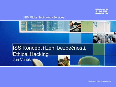 IBM Global Technology Services © Copyright IBM Corporation 2007 ISS Koncept řízení bezpečnosti, Ethical Hacking Jan Vaněk.