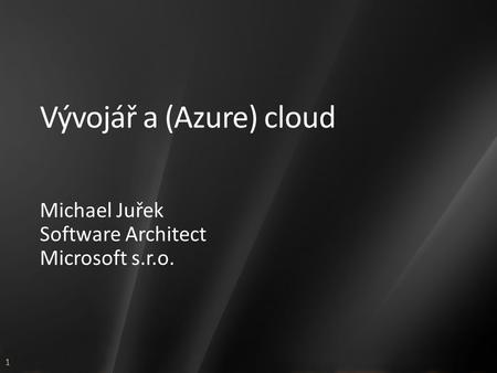 1 Vývojář a (Azure) cloud Michael Juřek Software Architect Microsoft s.r.o.