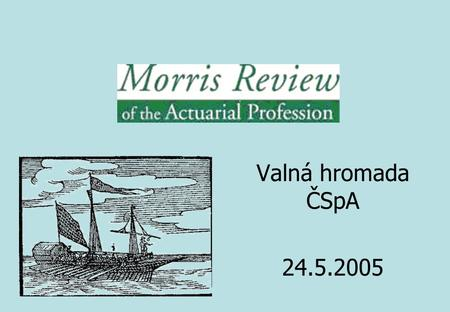 Valná hromada ČSpA 24.5.2005. Sir Derek Morris 1 Introduction 2 The Market for Actuarial Services 3 The Profession and Regulation 4 Education and CPD.