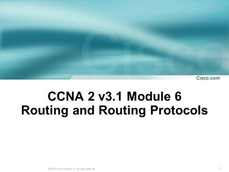 1 © 2004, Cisco Systems, Inc. All rights reserved. CCNA 2 v3.1 Module 6 Routing and Routing Protocols.